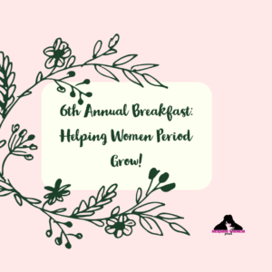 Floral design with the words 6th Annual Breakfast Helping Women Period Grow!